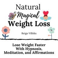 Natural Magical Weight Loss: Lose Weight Faster with Hypnosis, Meditation, and Affirmations - Reigo Vilbiks
