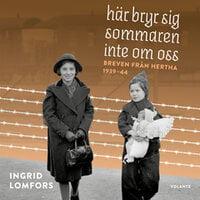 Här bryr sig sommaren inte om oss : Breven från Hertha 1939-44 - Ingrid Lomfors