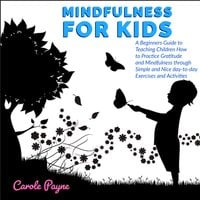 Mindfulness For Kids: A Beginners Guide to Teaching Children How to Practice Gratitude and Mindfulness through Simple and Nice day-to-day Exercises and Activities - Carole Payne