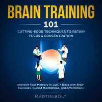 Brain Training 101: Cutting-Edge Techniques to Retain Focus & Concentration - Martin Bolt