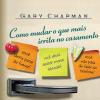 Como mudar o que mais irrita no casamento - Gary Chapman