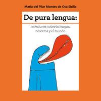 De pura lengua: reflexiones sobre lengua, nosotros y el mundo - María del Pilar Montes de Oca