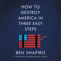 How to Destroy America in Three Easy Steps - Ben Shapiro