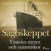 Sagoskeppet: Titanics myter och människor - Claes-Göran Wetterholm