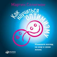 Как научиться оптимизму: Измените взгляд на мир и свою жизнь - Мартин Селигман