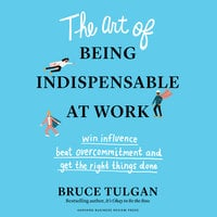 The Art of Being Indispensable at Work: Win Influence, Beat Overcommitment, and Get the Right Things Done - Bruce Tulgan