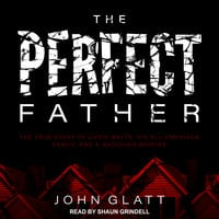 The Perfect Father: The True Story of Chris Watts, His All-American Family, and a Shocking Murder - John Glatt