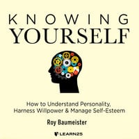 Knowing Yourself: How to Understand Personality, Harness Willpower, and Manage Self-Esteem - Roy Baumeister