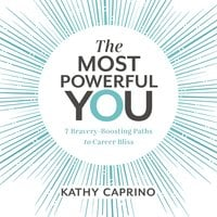 The Most Powerful You: 7 Bravery-Boosting Paths to Career Bliss - Kathy Caprino