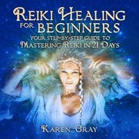 Reiki Healing for Beginners: Your Step-by-Step Guide to Mastering Reiki in 21 Days - Karen Gray