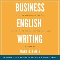 Business English Writing: Effective Business Writing Tips and Tricks That Will Help You Write Better and More Effectively at Work - Mary G. Lewis