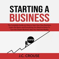 Starting a Business: The Complete Guide on How to Start Your Own Business - J.C. Crouse