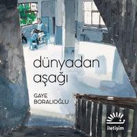 Dünyadan Aşağı - Gaye Boralıoğlu