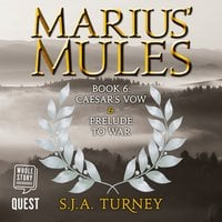 Marius' Mules VI: Caesar's Vow and Prelude to War - S.J.A. Turney