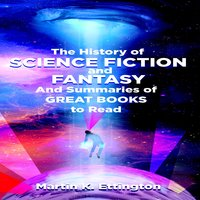 The History of Science Fiction and Fantasy And Summaries of Great Books to Read - Martin K. Ettington