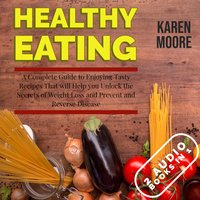 Healthy Eating: A Complete Guide to Enjoying Tasty Recipes That Will Help You Unlock the Secrets of Weight Loss and Prevent and Reverse Disease - 2 Audiobooks in 1 - Karen Moore
