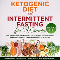 Ketogenic Diet and Intermittent Fasting for Women: 2 Books in 1 - Mindfulness Meditation Academy, Daniel Parks, Trevis Barret