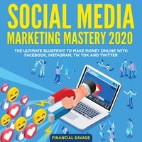 Social Media Marketing Mastery 2020: The Ultimate Blueprint to make money online with Facebook, Instagram, Tik Tok and Twitter - Financial Savage