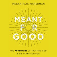 Meant for Good: The Adventure of Trusting God and His Plans for You - Megan Fate Marshman