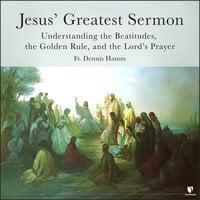 Jesus' Greatest Sermon: Understanding the Beatitudes, the Golden Rule, and the Lord's Prayer - Dennis Hamm