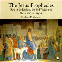 The Jesus Prophecies: How to Understand the Old Testament Messianic Passages - Michael D. Guinan