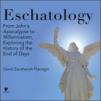 Eschatology: From John's Apocalypse to Millennialism, Exploring the History of the End of Days - David Z. Flanagin