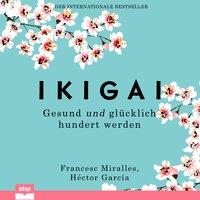 Ikigai: Gesund und glücklich hundert werden - Francesc Miralles, Héctor García