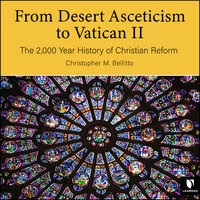 From Desert Asceticism to Vatican II: The 2,000 Year History of Christian Reform - Christopher M. Bellitto