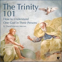 The Trinity 101: How to Understand One God in Three Persons - David Meconi