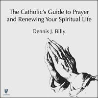 The Catholic's Guide to Prayer and Renewing Your Spiritual Life - Dennis J. Billy