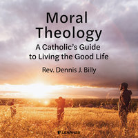 Moral Theology: A Catholic's Guide to Living the Good Life - Dennis J. Billy
