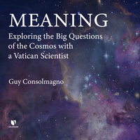 Meaning: Exploring the Big Questions of the Cosmos with a Vatican Scientist - Guy Consolmagno