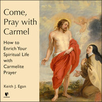 Come, Pray with Carmel: How to Enrich Your Spiritual Life with Carmelite Prayer - Keith J. Egan