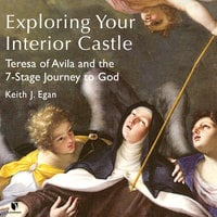 Exploring Your Interior Castle: Teresa of Avila and the 7-Stage Journey to God - Keith J. Egan