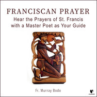 Franciscan Prayer: Hear the Prayers of St. Francis with a Master Poet as Your Guide - Murray Bodo