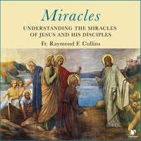 Miracles: Understanding the Miracles of Jesus and His Disciples - Raymond F. Collins