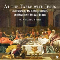 At the Table with Jesus: Understanding the History, Context, and Meaning of The Last Supper - William L. Burton