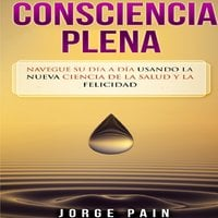 Consciencia plena: Navegue su día a día usando la nueva ciencia de la salud y la felicidad - Jorge Pain