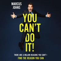 You Can't Do It! – There Are a Million Reasons You Can't---Find the Reason You Can - Marcus Johns