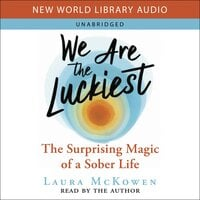 We Are the Luckiest: The Surprising Magic of a Sober Life - Laura McKowen