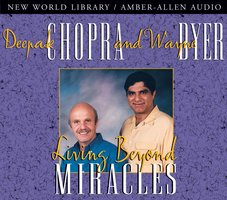Living Beyond Miracles - Deepak Chopra, Wayne Dyer