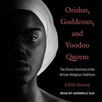Orishas, Goddesses, and Voodoo Queens: The Divine Feminine in the African Religious Traditions - Lilith Dorsey