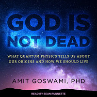 God Is Not Dead: What Quantum Physics Tells Us about Our Origins and How We Should Live - Awit Goswami