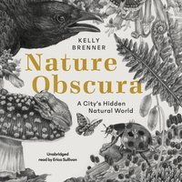 Nature Obscura: A City's Hidden Natural World - Kelly Brenner