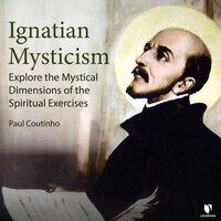 Ignatian Mysticism: Explore the Mystical Dimensions of the Spiritual Exercises - Paul Coutinho
