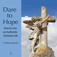 Dare to Hope: How to Live an Authentic Christian Life - Philip G. Bochanski