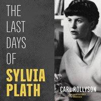 The Last Days of Sylvia Plath - Carl Rollyson