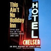 This Ain't No Holiday Inn: Down and Out at the Chelsea Hotel, 1980–1995; An Oral History - James Lough