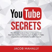 YouTube Secrets: The Ultimate Guide on How to Start and Grow Your Own YouTube Channel - Jacob Mahally