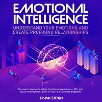 Emotional Intelligence, understand your emotions and create profound relationships - Frank Steven